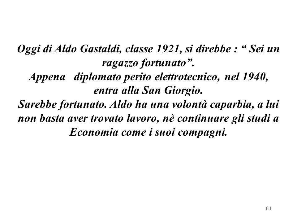 Oggi di Aldo Gastaldi, classe 1921, si direbbe : Sei un ragazzo fortunato .