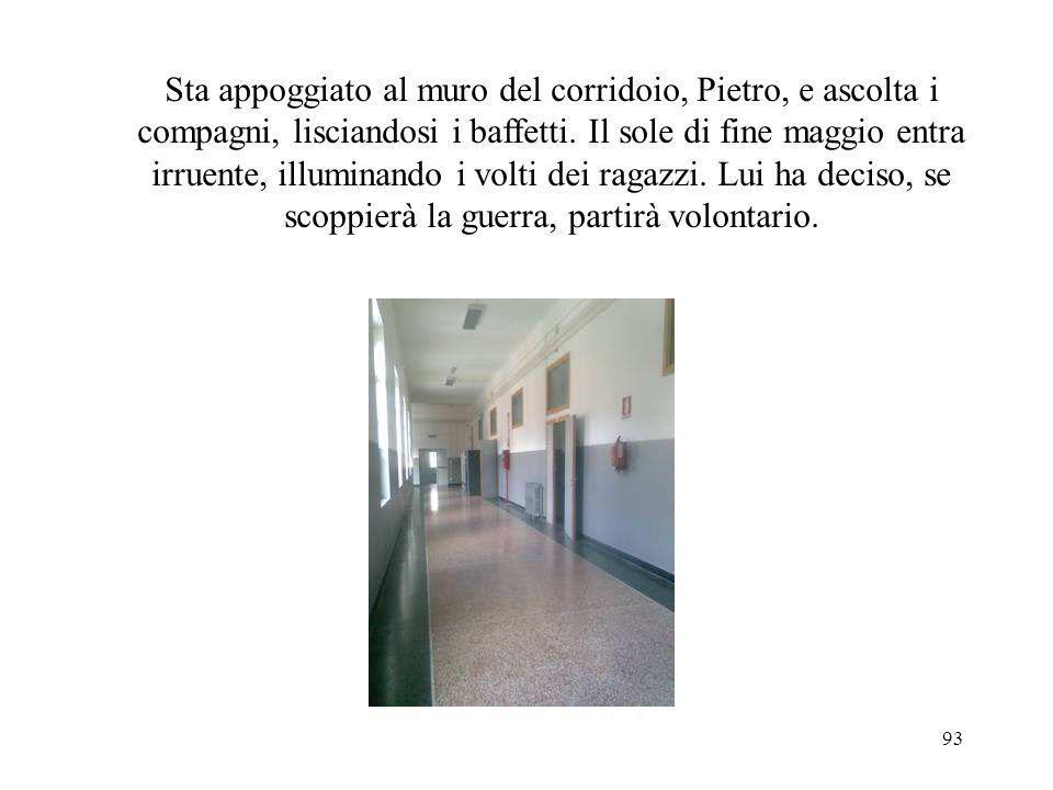 Sta appoggiato al muro del corridoio, Pietro, e ascolta i compagni, lisciandosi i baffetti.