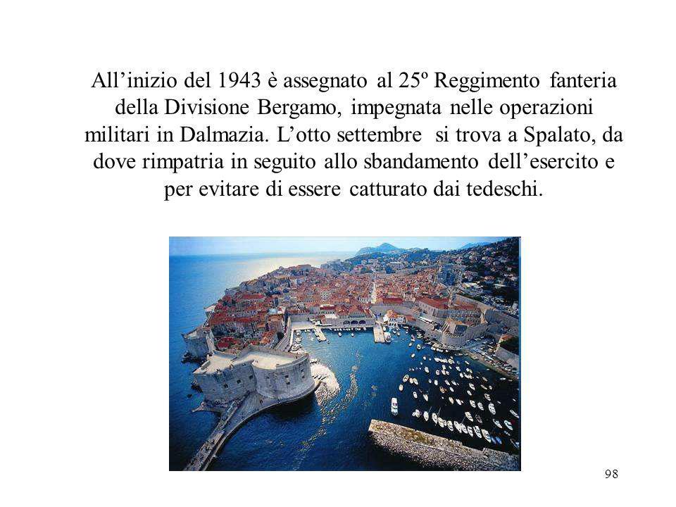 All'inizio del 1943 è assegnato al 25º Reggimento fanteria della Divisione Bergamo, impegnata nelle operazioni militari in Dalmazia.