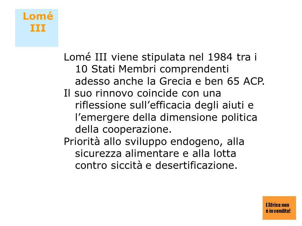 Lomé III Lomé III viene stipulata nel 1984 tra i 10 Stati Membri comprendenti adesso anche la Grecia e ben 65 ACP.