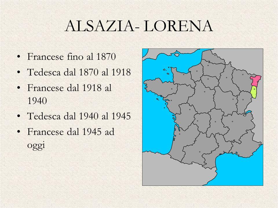 ALSAZIA- LORENA Francese fino al 1870 Tedesca dal 1870 al 1918