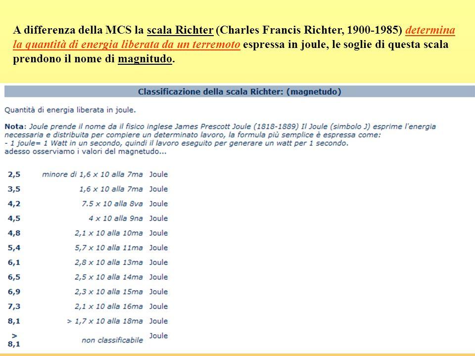 A differenza della MCS la scala Richter (Charles Francis Richter, 1900-1985) determina la quantità di energia liberata da un terremoto espressa in joule, le soglie di questa scala prendono il nome di magnitudo.