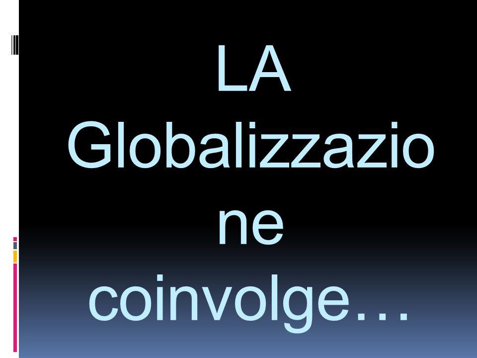 LA Globalizzazione coinvolge…