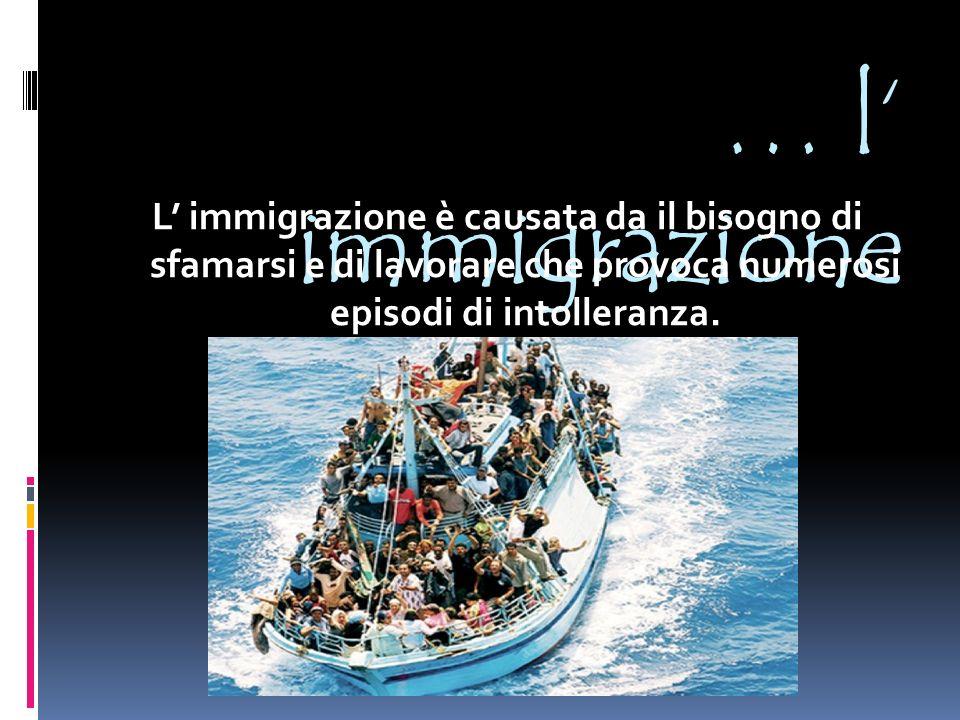 … l' immigrazione L' immigrazione è causata da il bisogno di sfamarsi e di lavorare che provoca numerosi episodi di intolleranza.