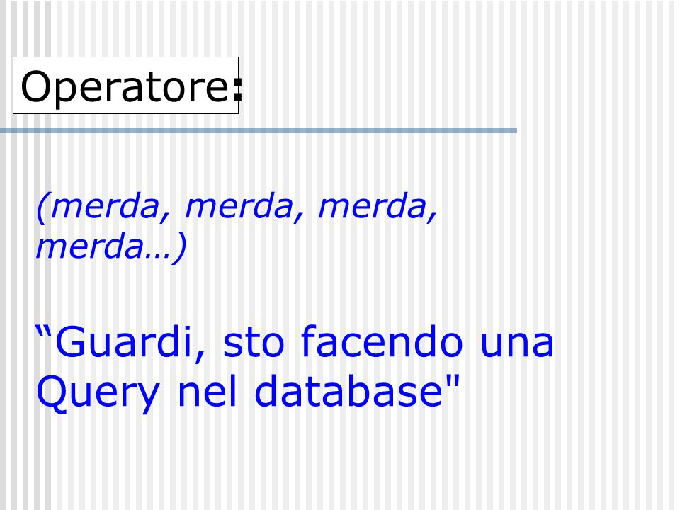Operatore: (merda, merda, merda, merda…) Guardi, sto facendo una Query nel database