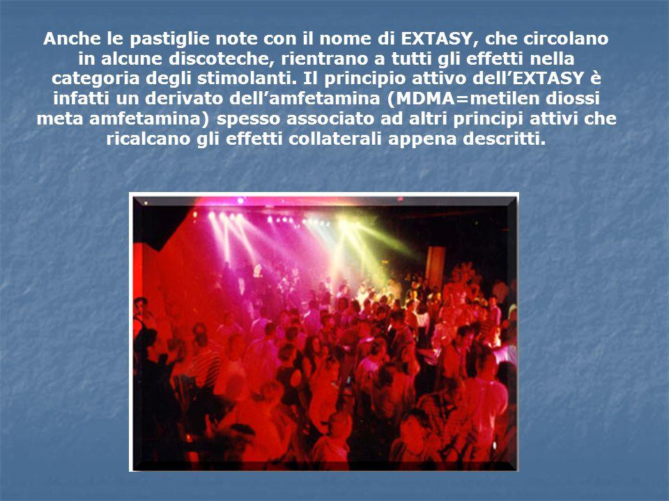 Anche le pastiglie note con il nome di EXTASY, che circolano in alcune discoteche, rientrano a tutti gli effetti nella categoria degli stimolanti.