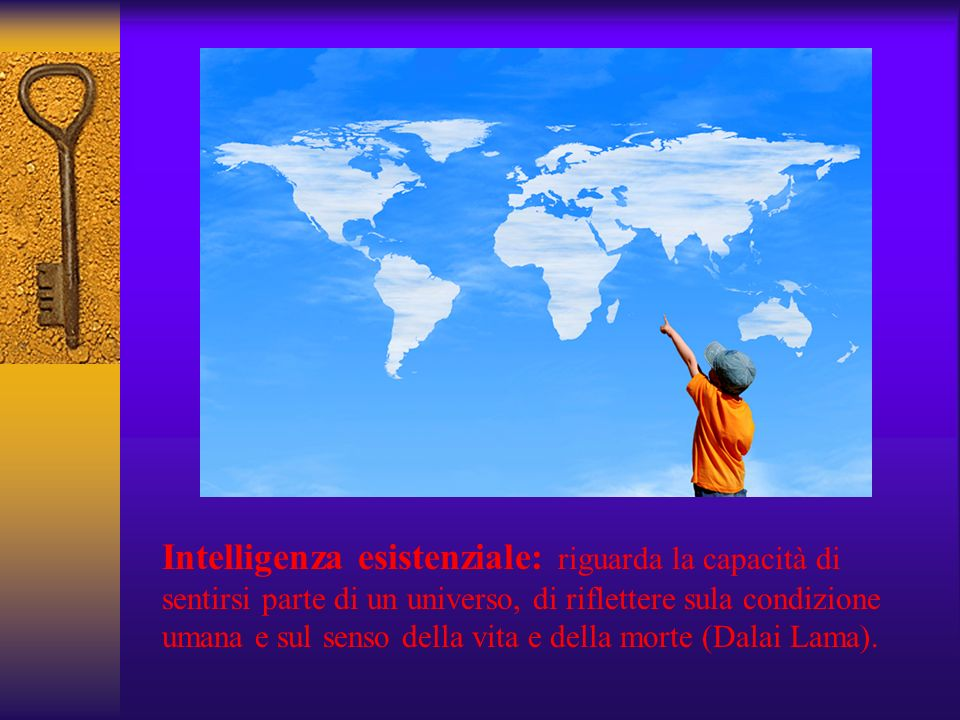 Intelligenza esistenziale: riguarda la capacità di sentirsi parte di un universo, di riflettere sula condizione umana e sul senso della vita e della morte (Dalai Lama).