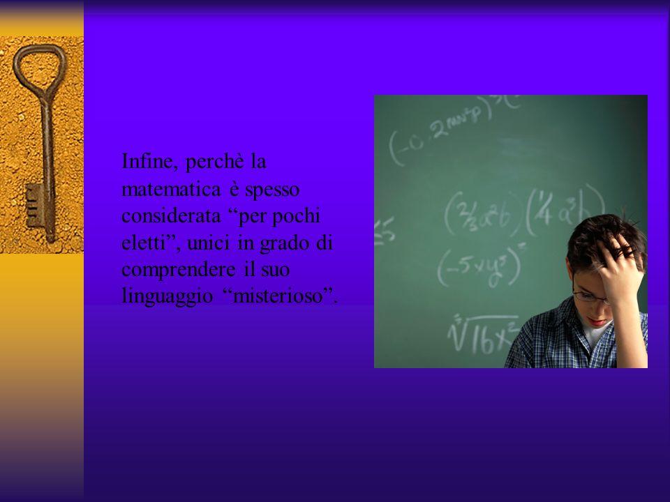 Infine, perchè la matematica è spesso considerata per pochi eletti , unici in grado di comprendere il suo linguaggio misterioso .