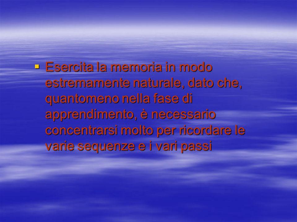 Esercita la memoria in modo estremamente naturale, dato che, quantomeno nella fase di apprendimento, è necessario concentrarsi molto per ricordare le varie sequenze e i vari passi