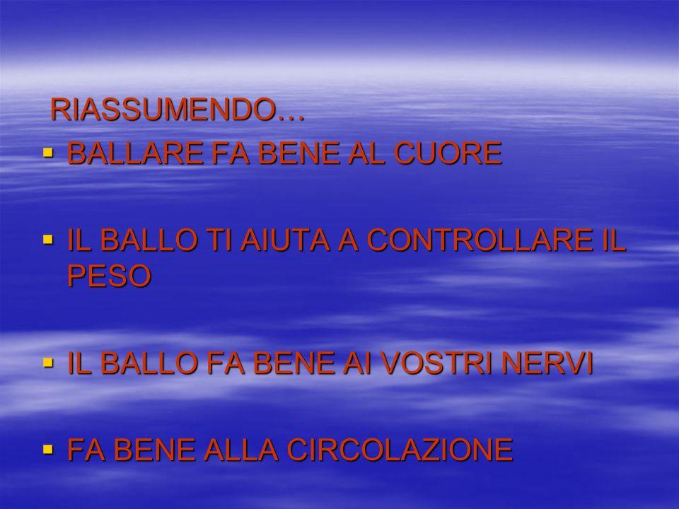 RIASSUMENDO…BALLARE FA BENE AL CUORE. IL BALLO TI AIUTA A CONTROLLARE IL PESO. IL BALLO FA BENE AI VOSTRI NERVI.
