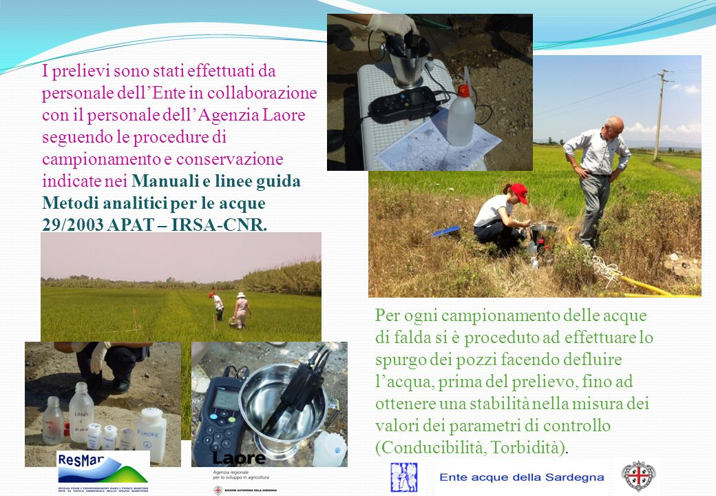 I prelievi sono stati effettuati da personale dell'Ente in collaborazione con il personale dell'Agenzia Laore seguendo le procedure di campionamento e conservazione indicate nei Manuali e linee guida Metodi analitici per le acque 29/2003 APAT – IRSA-CNR.