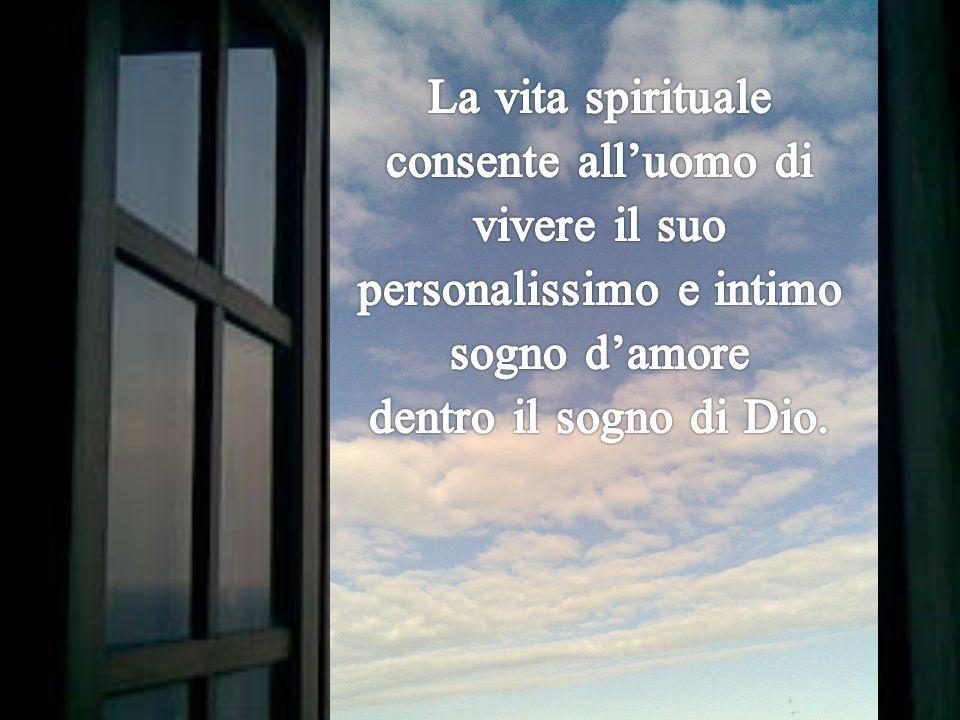 La vita spirituale consente all'uomo di vivere il suo personalissimo e intimo sogno d'amore