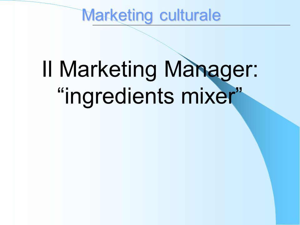 Marketing culturale Il Marketing Manager: ingredients mixer