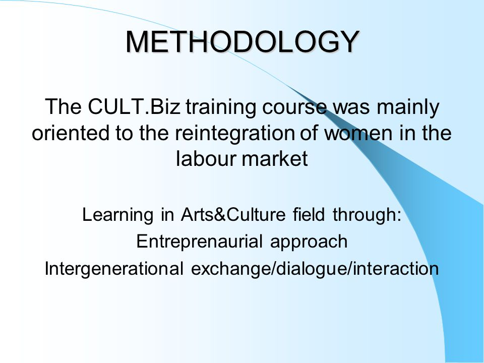 METHODOLOGY The CULT.Biz training course was mainly oriented to the reintegration of women in the labour market.