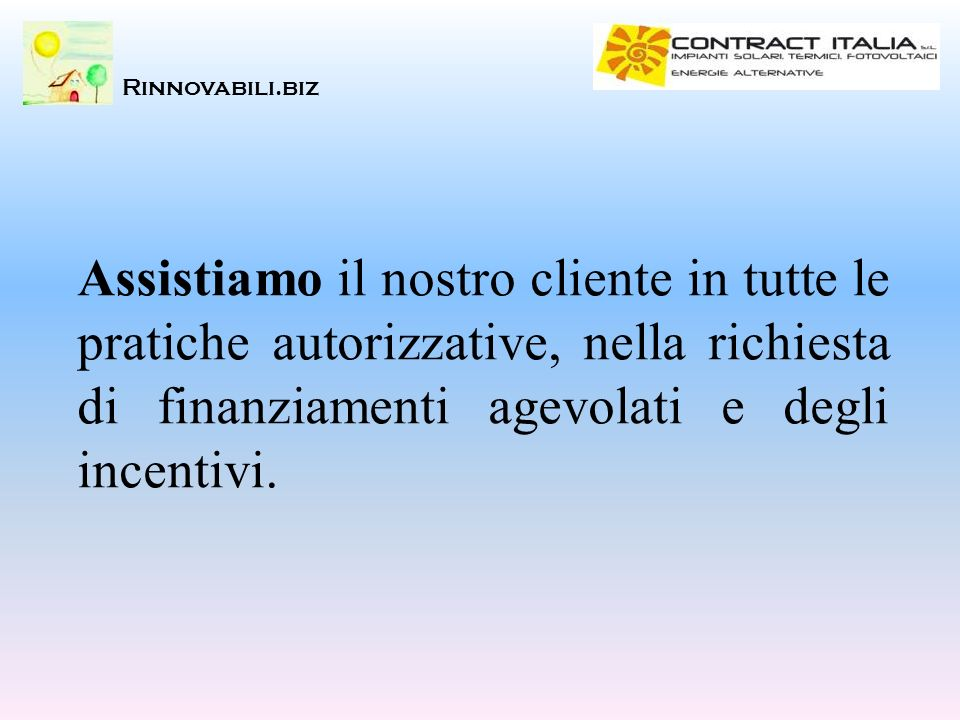 Rinnovabili.biz Assistiamo il nostro cliente in tutte le pratiche autorizzative, nella richiesta di finanziamenti agevolati e degli incentivi.