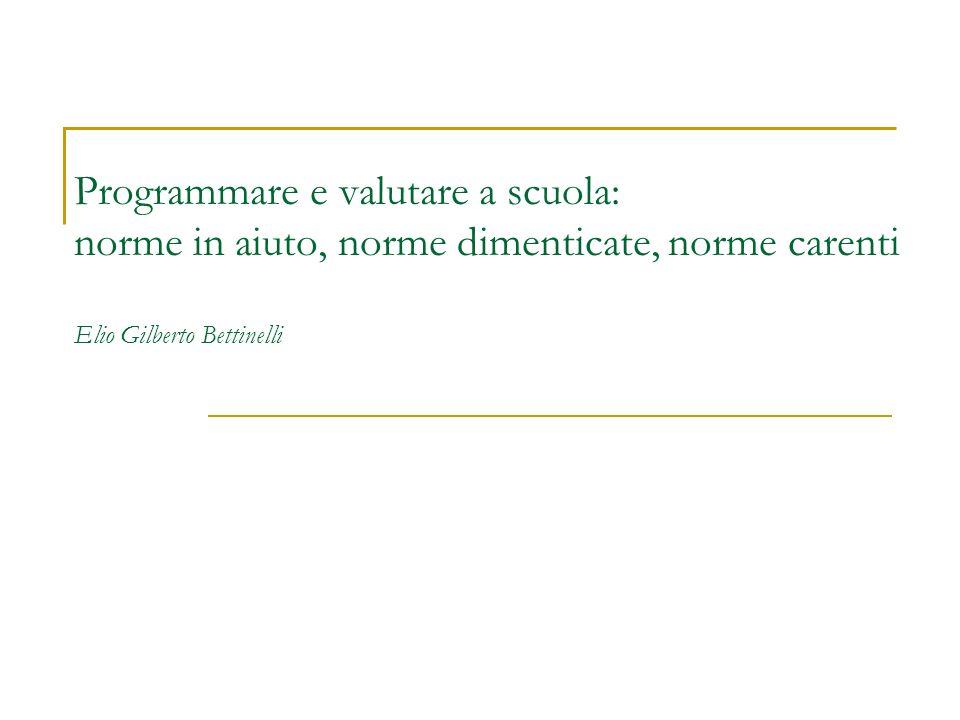Programmare e valutare a scuola: norme in aiuto, norme dimenticate, norme carenti Elio Gilberto Bettinelli
