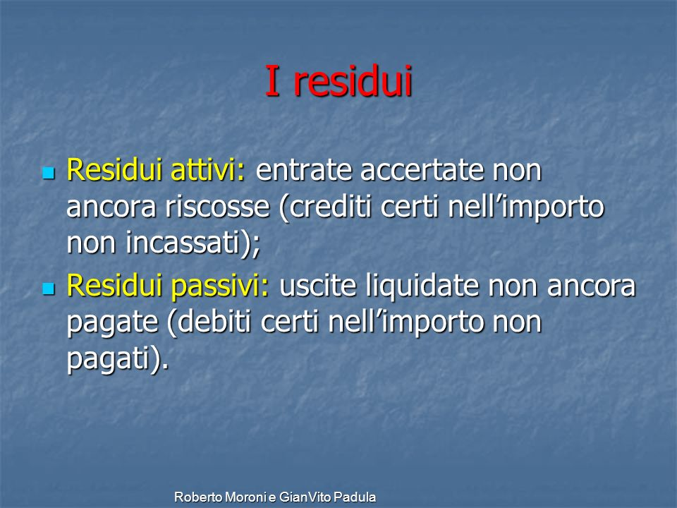 I residui Residui attivi: entrate accertate non ancora riscosse (crediti certi nell'importo non incassati);