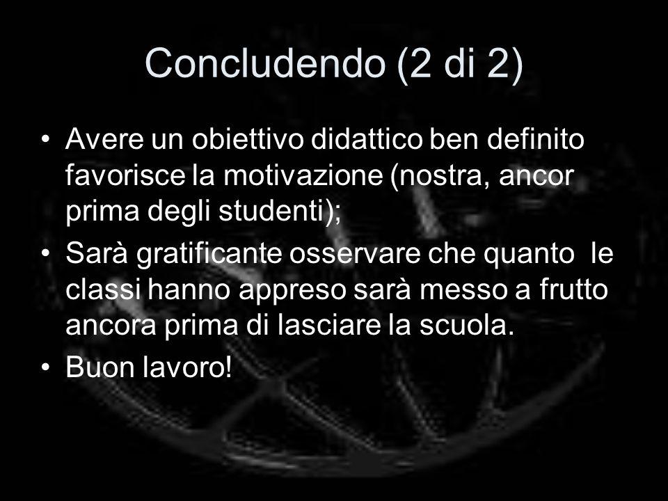 Concludendo (2 di 2) Avere un obiettivo didattico ben definito favorisce la motivazione (nostra, ancor prima degli studenti);