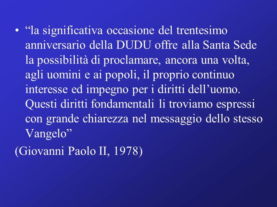 la significativa occasione del trentesimo anniversario della DUDU offre alla Santa Sede la possibilità di proclamare, ancora una volta, agli uomini e ai popoli, il proprio continuo interesse ed impegno per i diritti dell'uomo. Questi diritti fondamentali li troviamo espressi con grande chiarezza nel messaggio dello stesso Vangelo