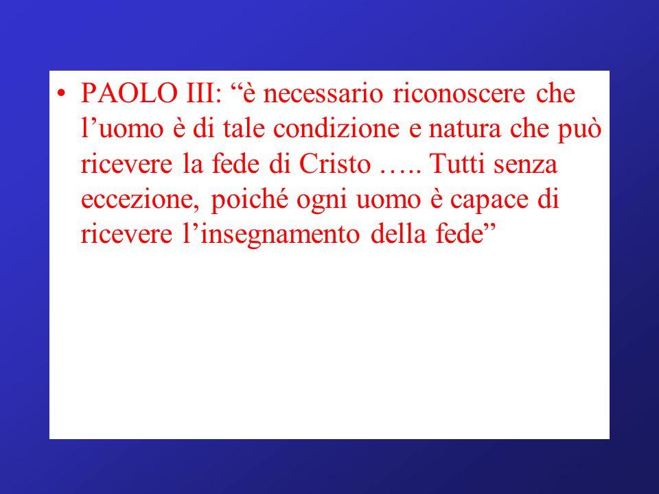 PAOLO III: è necessario riconoscere che l'uomo è di tale condizione e natura che può ricevere la fede di Cristo …..