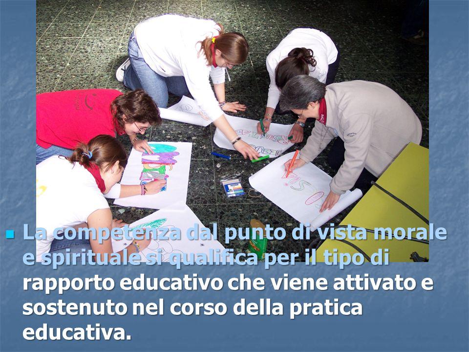 La competenza dal punto di vista morale e spirituale si qualifica per il tipo di rapporto educativo che viene attivato e sostenuto nel corso della pratica educativa.
