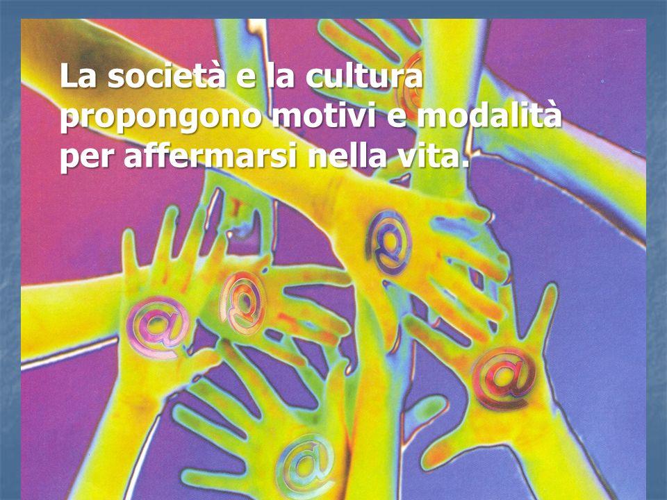 La società e la cultura propongono motivi e modalità per affermarsi nella vita.