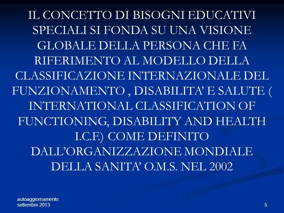 IL CONCETTO DI BISOGNI EDUCATIVI SPECIALI SI FONDA SU UNA VISIONE GLOBALE DELLA PERSONA CHE FA RIFERIMENTO AL MODELLO DELLA CLASSIFICAZIONE INTERNAZIONALE DEL FUNZIONAMENTO , DISABILITA' E SALUTE ( INTERNATIONAL CLASSIFICATION OF FUNCTIONING, DISABILITY AND HEALTH I.C.F.) COME DEFINITO DALL'ORGANIZZAZIONE MONDIALE DELLA SANITA' O.M.S. NEL 2002