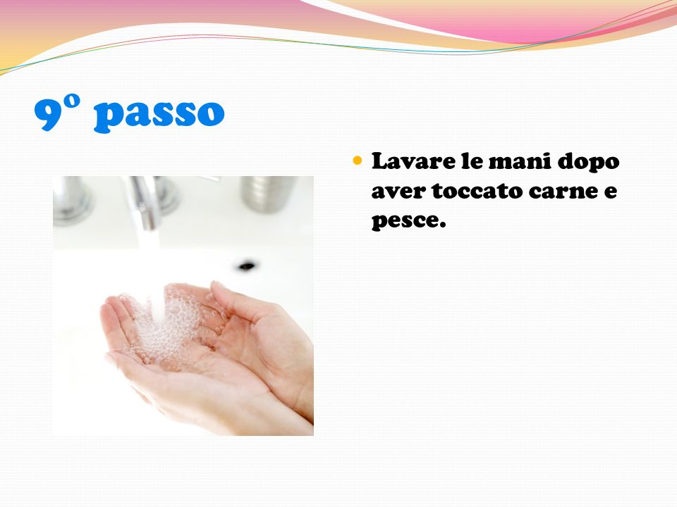 9° passo Lavare le mani dopo aver toccato carne e pesce.