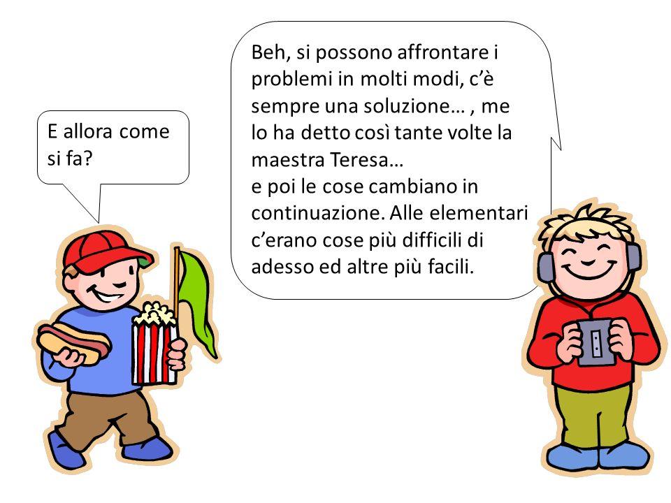 Beh, si possono affrontare i problemi in molti modi, c'è sempre una soluzione… , me lo ha detto così tante volte la maestra Teresa…