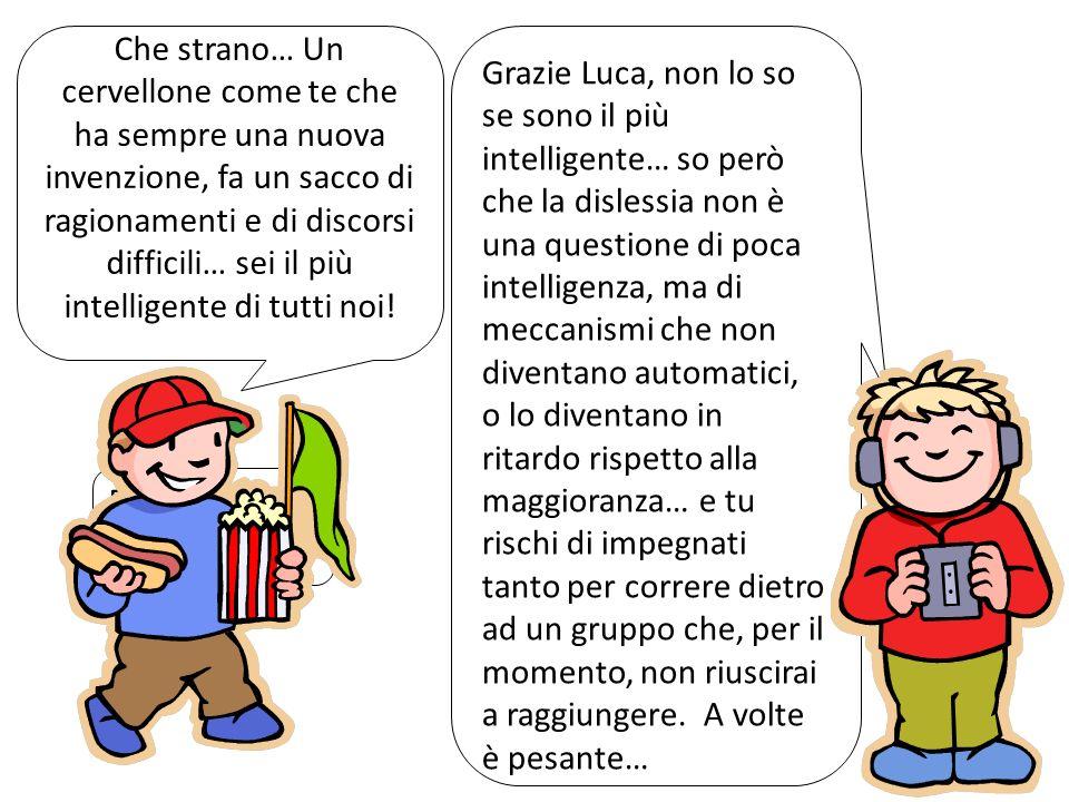 Che strano… Un cervellone come te che ha sempre una nuova invenzione, fa un sacco di ragionamenti e di discorsi difficili… sei il più intelligente di tutti noi!
