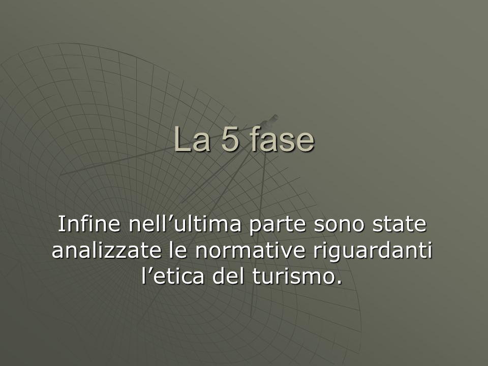 La 5 faseInfine nell'ultima parte sono state analizzate le normative riguardanti l'etica del turismo.