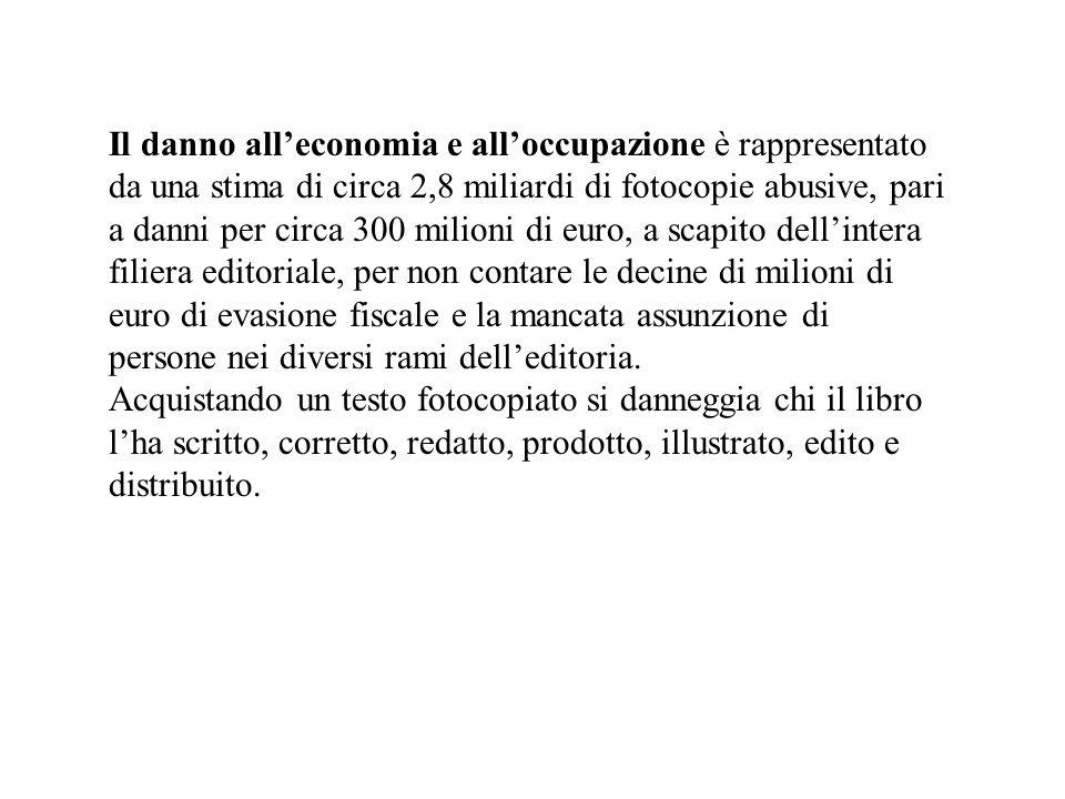 Il danno all'economia e all'occupazione è rappresentato da una stima di circa 2,8 miliardi di fotocopie abusive, pari a danni per circa 300 milioni di euro, a scapito dell'intera filiera editoriale, per non contare le decine di milioni di euro di evasione fiscale e la mancata assunzione di persone nei diversi rami dell'editoria.