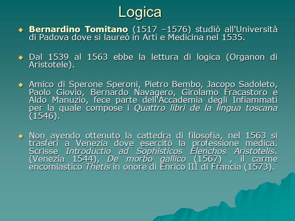 Logica Bernardino Tomitano (1517 –1576) studiò all Università di Padova dove si laureò in Arti e Medicina nel 1535.