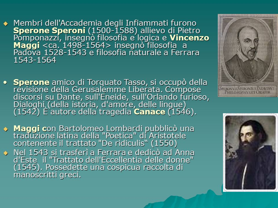 Membri dell Accademia degli Infiammati furono Sperone Speroni (1500-1588) allievo di Pietro Pomponazzi, insegnò filosofia e logica e Vincenzo Maggi <ca. 1498-1564> insegnò filosofia a Padova 1528-1543 e filosofia naturale a Ferrara 1543-1564