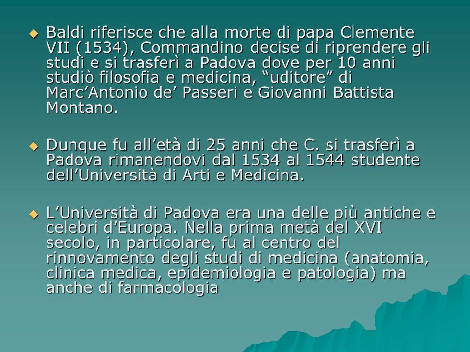 Baldi riferisce che alla morte di papa Clemente VII (1534), Commandino decise di riprendere gli studi e si trasferì a Padova dove per 10 anni studiò filosofia e medicina, uditore di Marc'Antonio de' Passeri e Giovanni Battista Montano.