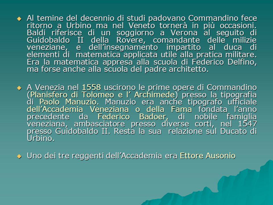 Al temine del decennio di studi padovano Commandino fece ritorno a Urbino ma nel Veneto tornerà in più occasioni. Baldi riferisce di un soggiorno a Verona al seguito di Guidobaldo II della Rovere, comandante delle milizie veneziane, e dell'insegnamento impartito al duca di elementi di matematica applicata utile alla pratica militare. Era la matematica appresa alla scuola di Federico Delfino, ma forse anche alla scuola del padre architetto.