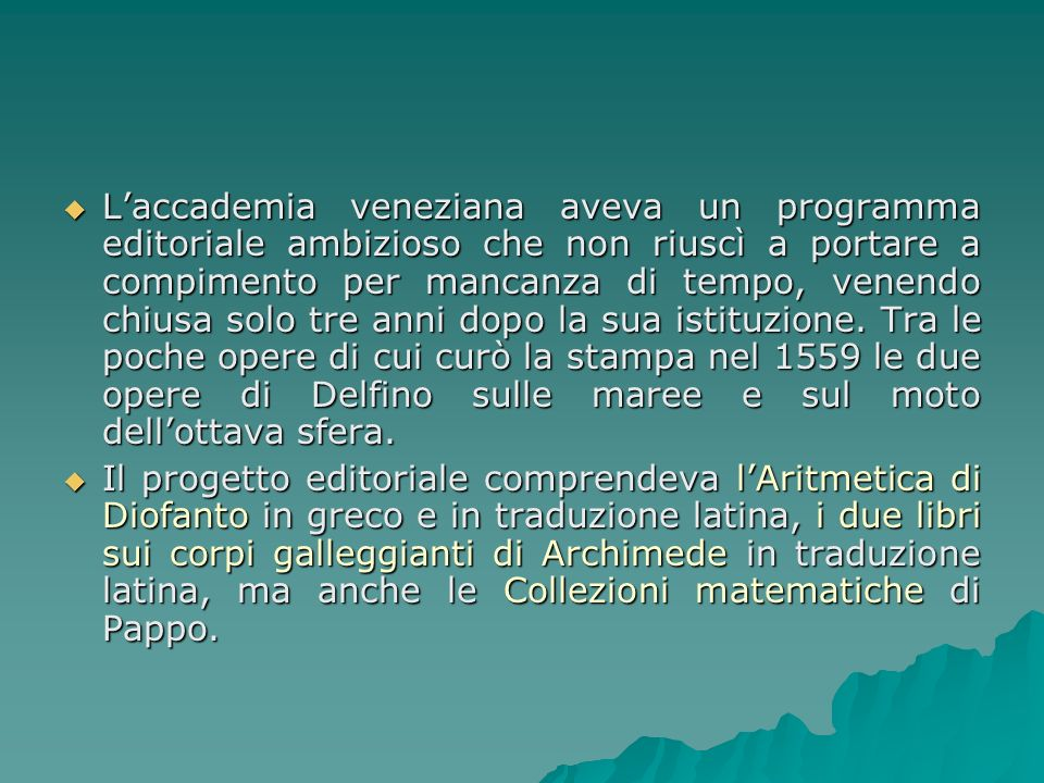 L'accademia veneziana aveva un programma editoriale ambizioso che non riuscì a portare a compimento per mancanza di tempo, venendo chiusa solo tre anni dopo la sua istituzione. Tra le poche opere di cui curò la stampa nel 1559 le due opere di Delfino sulle maree e sul moto dell'ottava sfera.