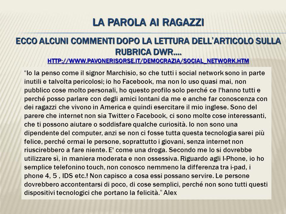 LA PAROLA AI RAGAZZI ECCO ALCUNI COMMENTI DOPO LA LETTURA DELL'ARTICOLO SULLA RUBRICA DWR.... HTTP://WWW.PAVONERISORSE.IT/DEMOCRAZIA/SOCIAL_NETWORK.HTM