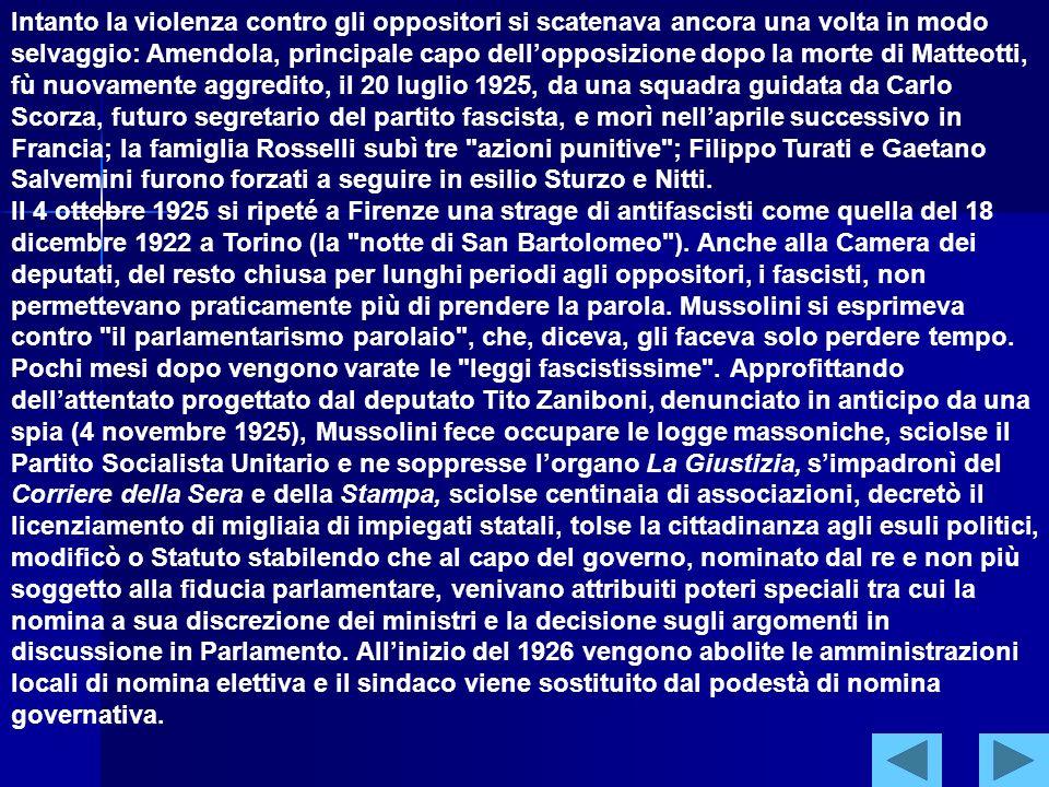 Intanto la violenza contro gli oppositori si scatenava ancora una volta in modo selvaggio: Amendola, principale capo dell'opposizione dopo la morte di Matteotti, fù nuovamente aggredito, il 20 luglio 1925, da una squadra guidata da Carlo Scorza, futuro segretario del partito fascista, e morì nell'aprile successivo in Francia; la famiglia Rosselli subì tre azioni punitive ; Filippo Turati e Gaetano Salvemini furono forzati a seguire in esilio Sturzo e Nitti. Il 4 ottobre 1925 si ripeté a Firenze una strage di antifascisti come quella del 18 dicembre 1922 a Torino (la notte di San Bartolomeo ). Anche alla Camera dei deputati, del resto chiusa per lunghi periodi agli oppositori, i fascisti, non permettevano praticamente più di prendere la parola. Mussolini si esprimeva contro il parlamentarismo parolaio , che, diceva, gli faceva solo perdere tempo.
