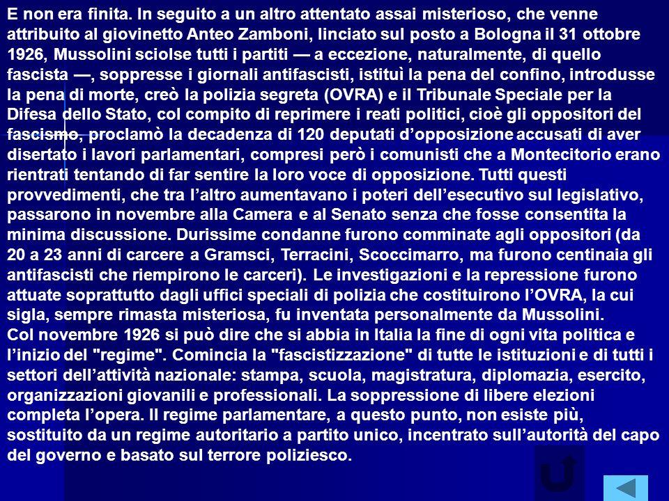 E non era finita. In seguito a un altro attentato assai misterioso, che venne attribuito al giovinetto Anteo Zamboni, linciato sul posto a Bologna il 31 ottobre 1926, Mussolini sciolse tutti i partiti — a eccezione, naturalmente, di quello fascista —, soppresse i giornali antifascisti, istituì la pena del confino, introdusse la pena di morte, creò la polizia segreta (OVRA) e il Tribunale Speciale per la Difesa dello Stato, col compito di reprimere i reati politici, cioè gli oppositori del fascismo, proclamò la decadenza di 120 deputati d'opposizione accusati di aver disertato i lavori parlamentari, compresi però i comunisti che a Montecitorio erano rientrati tentando di far sentire la loro voce di opposizione. Tutti questi provvedimenti, che tra l'altro aumentavano i poteri dell'esecutivo sul legislativo, passarono in novembre alla Camera e al Senato senza che fosse consentita la minima discussione. Durissime condanne furono comminate agli oppositori (da 20 a 23 anni di carcere a Gramsci, Terracini, Scoccimarro, ma furono centinaia gli antifascisti che riempirono le carceri). Le investigazioni e la repressione furono attuate soprattutto dagli uffici speciali di polizia che costituirono l'OVRA, la cui sigla, sempre rimasta misteriosa, fu inventata personalmente da Mussolini.
