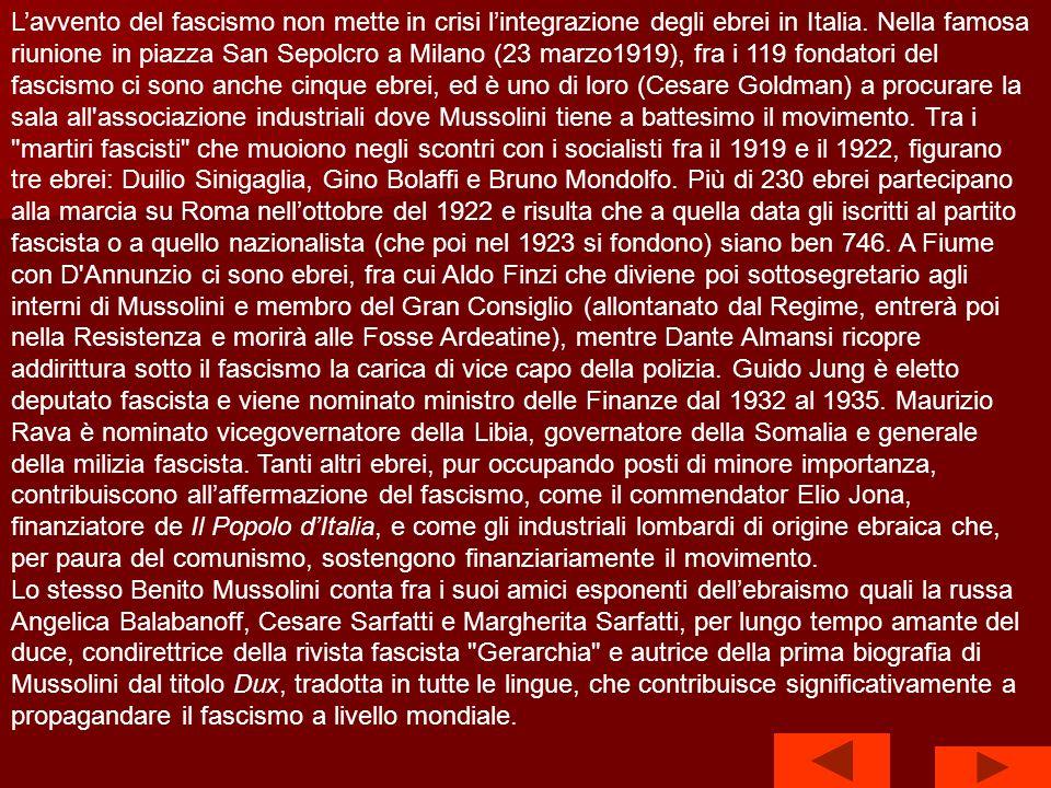 L'avvento del fascismo non mette in crisi l'integrazione degli ebrei in Italia. Nella famosa riunione in piazza San Sepolcro a Milano (23 marzo1919), fra i 119 fondatori del fascismo ci sono anche cinque ebrei, ed è uno di loro (Cesare Goldman) a procurare la sala all associazione industriali dove Mussolini tiene a battesimo il movimento. Tra i martiri fascisti che muoiono negli scontri con i socialisti fra il 1919 e il 1922, figurano tre ebrei: Duilio Sinigaglia, Gino Bolaffi e Bruno Mondolfo. Più di 230 ebrei partecipano alla marcia su Roma nell'ottobre del 1922 e risulta che a quella data gli iscritti al partito fascista o a quello nazionalista (che poi nel 1923 si fondono) siano ben 746. A Fiume con D Annunzio ci sono ebrei, fra cui Aldo Finzi che diviene poi sottosegretario agli interni di Mussolini e membro del Gran Consiglio (allontanato dal Regime, entrerà poi nella Resistenza e morirà alle Fosse Ardeatine), mentre Dante Almansi ricopre addirittura sotto il fascismo la carica di vice capo della polizia. Guido Jung è eletto deputato fascista e viene nominato ministro delle Finanze dal 1932 al 1935. Maurizio Rava è nominato vicegovernatore della Libia, governatore della Somalia e generale della milizia fascista. Tanti altri ebrei, pur occupando posti di minore importanza, contribuiscono all'affermazione del fascismo, come il commendator Elio Jona, finanziatore de Il Popolo d'Italia, e come gli industriali lombardi di origine ebraica che, per paura del comunismo, sostengono finanziariamente il movimento.