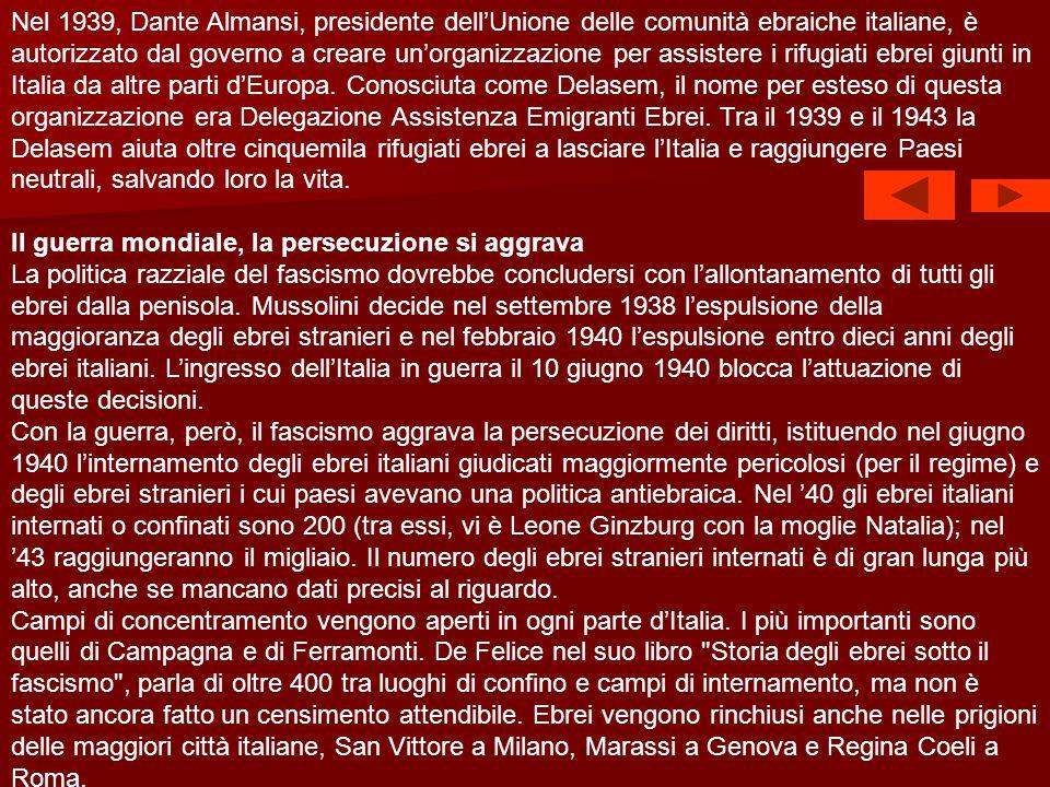 Nel 1939, Dante Almansi, presidente dell'Unione delle comunità ebraiche italiane, è autorizzato dal governo a creare un'organizzazione per assistere i rifugiati ebrei giunti in Italia da altre parti d'Europa. Conosciuta come Delasem, il nome per esteso di questa organizzazione era Delegazione Assistenza Emigranti Ebrei. Tra il 1939 e il 1943 la Delasem aiuta oltre cinquemila rifugiati ebrei a lasciare l'Italia e raggiungere Paesi neutrali, salvando loro la vita.