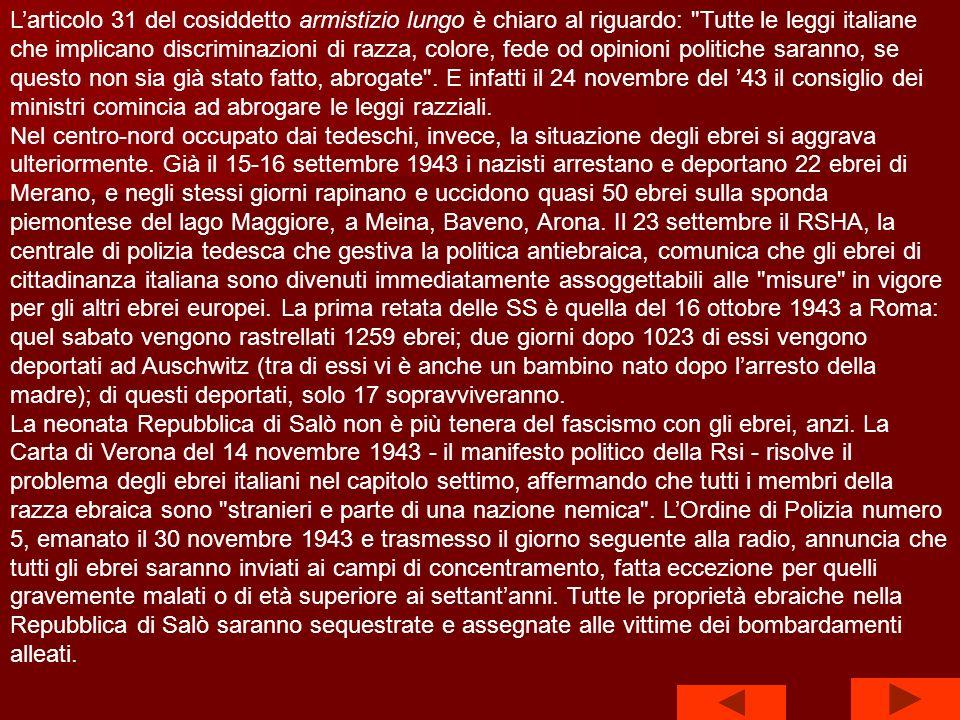 L'articolo 31 del cosiddetto armistizio lungo è chiaro al riguardo: Tutte le leggi italiane che implicano discriminazioni di razza, colore, fede od opinioni politiche saranno, se questo non sia già stato fatto, abrogate . E infatti il 24 novembre del '43 il consiglio dei ministri comincia ad abrogare le leggi razziali.