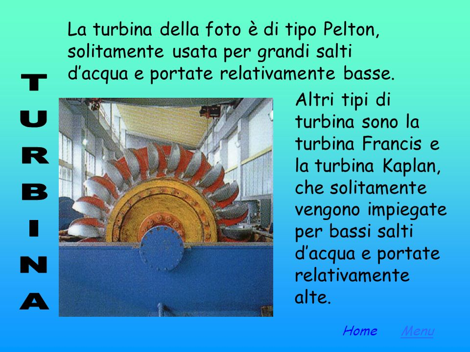 La turbina della foto è di tipo Pelton, solitamente usata per grandi salti d'acqua e portate relativamente basse.