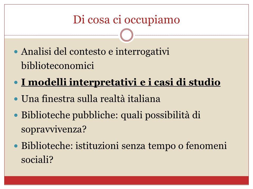 Di cosa ci occupiamo Analisi del contesto e interrogativi biblioteconomici. I modelli interpretativi e i casi di studio.