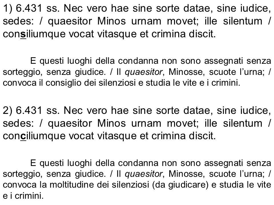 1) 6.431 ss. Nec vero hae sine sorte datae, sine iudice, sedes: / quaesitor Minos urnam movet; ille silentum / consiliumque vocat vitasque et crimina discit.