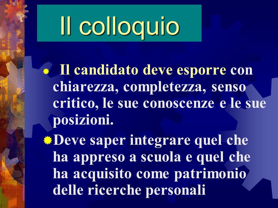 Il colloquioIl candidato deve esporre con chiarezza, completezza, senso critico, le sue conoscenze e le sue posizioni.