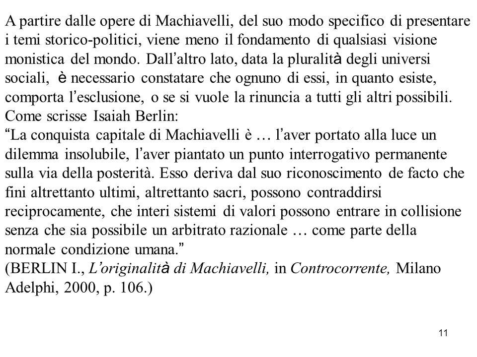 A partire dalle opere di Machiavelli, del suo modo specifico di presentare i temi storico-politici, viene meno il fondamento di qualsiasi visione monistica del mondo. Dall'altro lato, data la pluralità degli universi sociali, è necessario constatare che ognuno di essi, in quanto esiste, comporta l'esclusione, o se si vuole la rinuncia a tutti gli altri possibili.