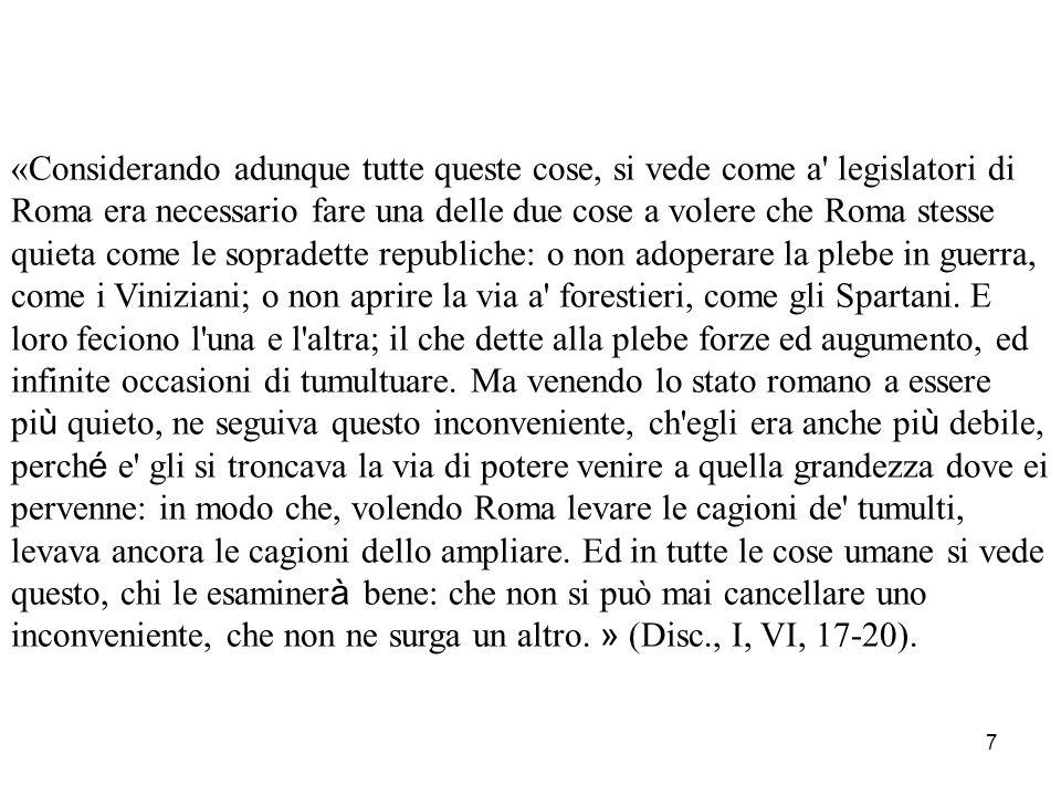 «Considerando adunque tutte queste cose, si vede come a legislatori di Roma era necessario fare una delle due cose a volere che Roma stesse quieta come le sopradette republiche: o non adoperare la plebe in guerra, come i Viniziani; o non aprire la via a forestieri, come gli Spartani.
