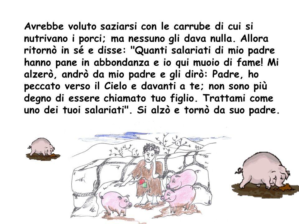 Avrebbe voluto saziarsi con le carrube di cui si nutrivano i porci; ma nessuno gli dava nulla.